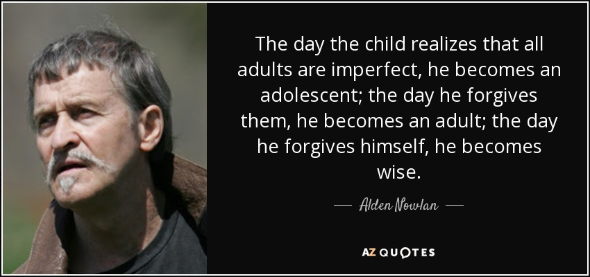 The day the child realizes that all adults are imperfect, he becomes an adolescent; the day he forgives them, he becomes an adult; the day he forgives himself, he becomes wise. - Alden Nowlan