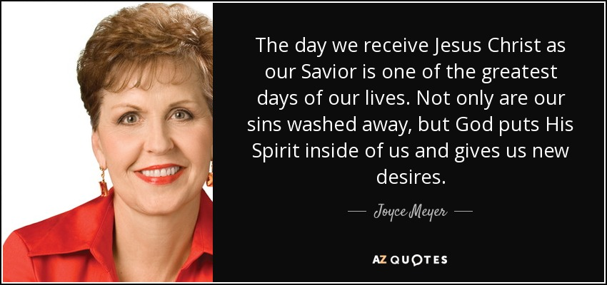 The day we receive Jesus Christ as our Savior is one of the greatest days of our lives. Not only are our sins washed away, but God puts His Spirit inside of us and gives us new desires. - Joyce Meyer