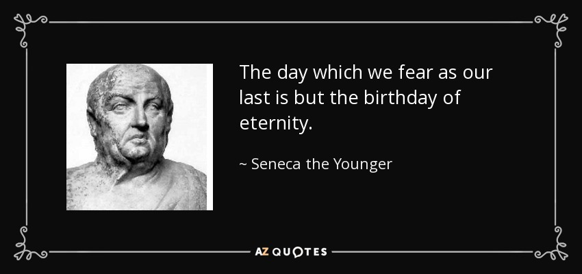 The day which we fear as our last is but the birthday of eternity. - Seneca the Younger