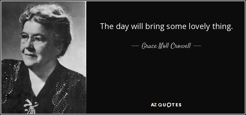 The day will bring some lovely thing. - Grace Noll Crowell