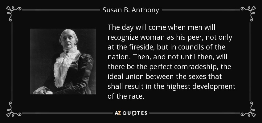 The day will come when men will recognize woman as his peer, not only at the fireside, but in councils of the nation. Then, and not until then, will there be the perfect comradeship, the ideal union between the sexes that shall result in the highest development of the race. - Susan B. Anthony