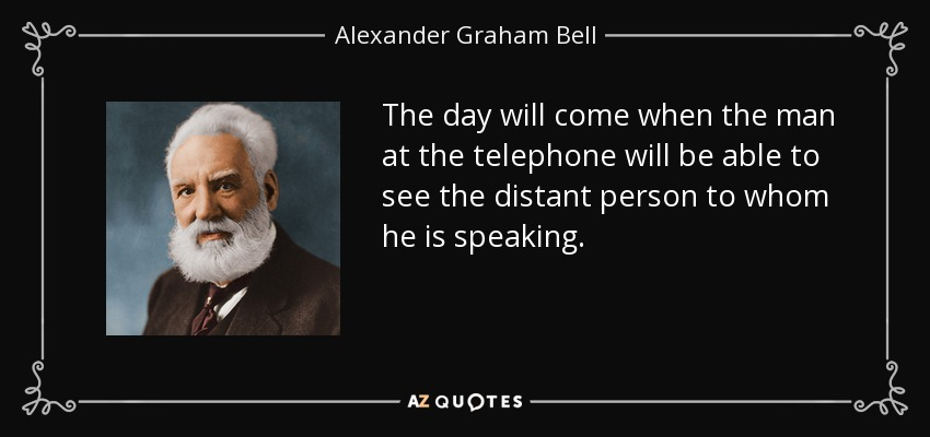 The day will come when the man at the telephone will be able to see the distant person to whom he is speaking. - Alexander Graham Bell