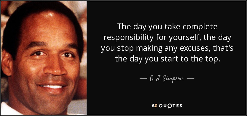 The day you take complete responsibility for yourself, the day you stop making any excuses, that's the day you start to the top. - O. J. Simpson