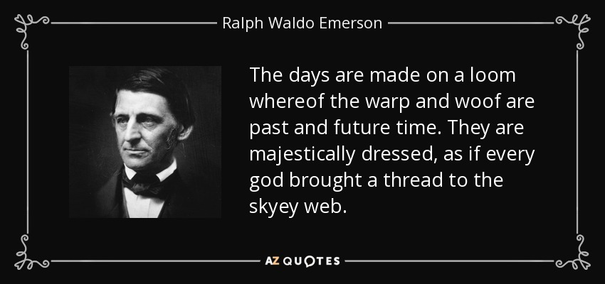 The days are made on a loom whereof the warp and woof are past and future time. They are majestically dressed, as if every god brought a thread to the skyey web. - Ralph Waldo Emerson