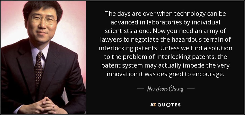 The days are over when technology can be advanced in laboratories by individual scientists alone. Now you need an army of lawyers to negotiate the hazardous terrain of interlocking patents. Unless we find a solution to the problem of interlocking patents, the patent system may actually impede the very innovation it was designed to encourage. - Ha-Joon Chang
