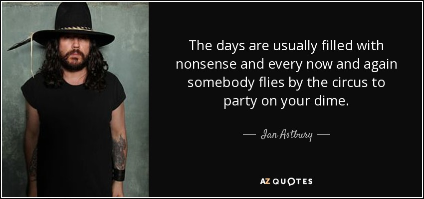 The days are usually filled with nonsense and every now and again somebody flies by the circus to party on your dime. - Ian Astbury