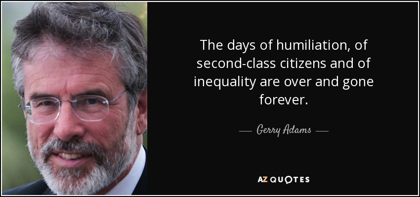 The days of humiliation, of second-class citizens and of inequality are over and gone forever. - Gerry Adams