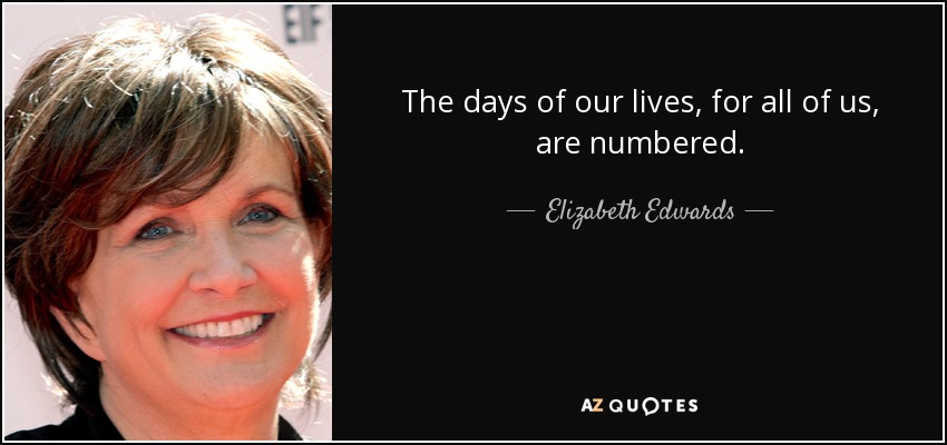 The days of our lives, for all of us, are numbered. - Elizabeth Edwards