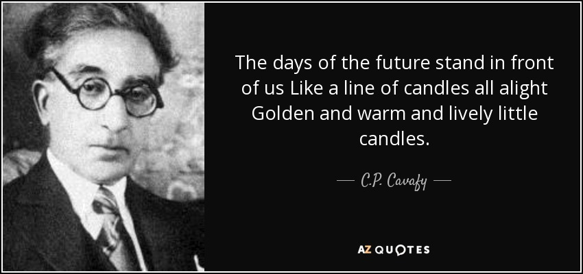 The days of the future stand in front of us Like a line of candles all alight Golden and warm and lively little candles. - C.P. Cavafy