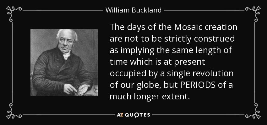 The days of the Mosaic creation are not to be strictly construed as implying the same length of time which is at present occupied by a single revolution of our globe, but PERIODS of a much longer extent. - William Buckland
