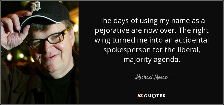 The days of using my name as a pejorative are now over. The right wing turned me into an accidental spokesperson for the liberal, majority agenda. - Michael Moore
