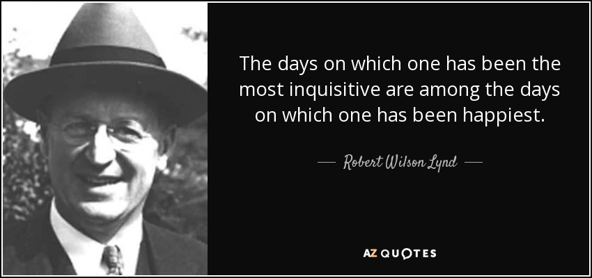 The days on which one has been the most inquisitive are among the days on which one has been happiest. - Robert Wilson Lynd