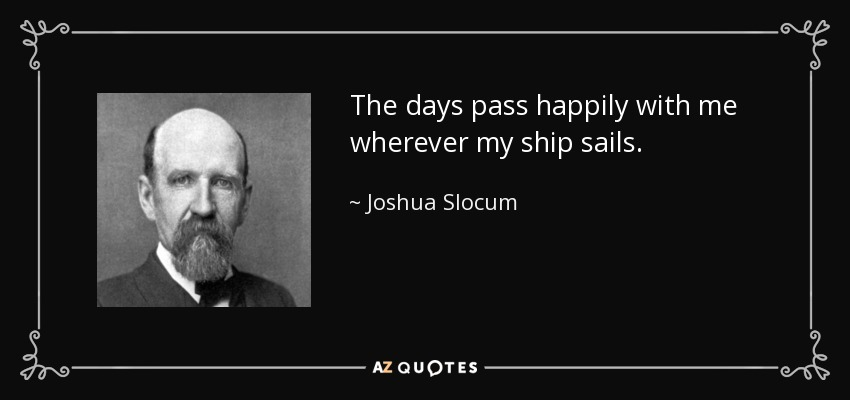 The days pass happily with me wherever my ship sails. - Joshua Slocum