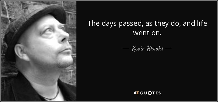 The days passed, as they do, and life went on. - Kevin Brooks