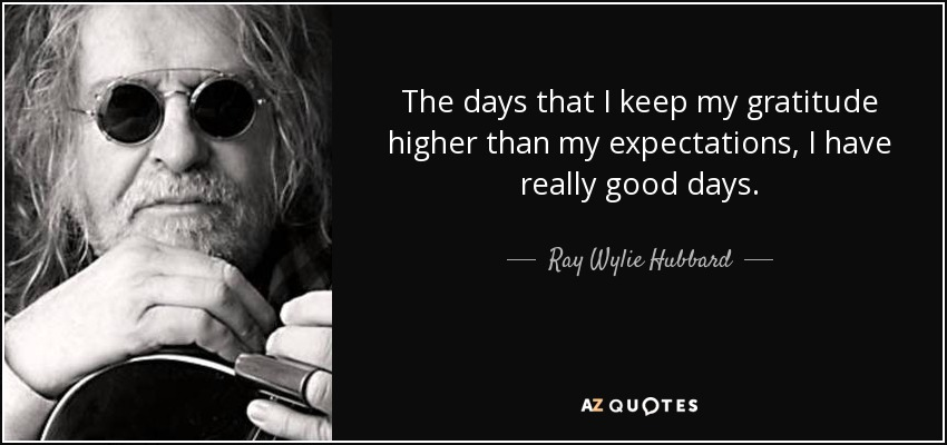 The days that I keep my gratitude higher than my expectations, I have really good days. - Ray Wylie Hubbard