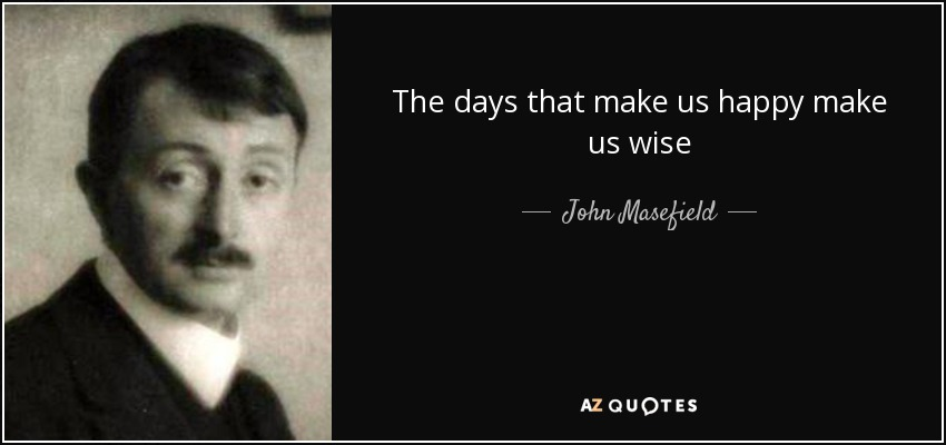 The days that make us happy make us wise - John Masefield
