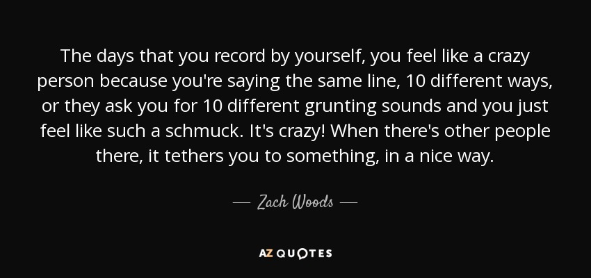 The days that you record by yourself, you feel like a crazy person because you're saying the same line, 10 different ways, or they ask you for 10 different grunting sounds and you just feel like such a schmuck. It's crazy! When there's other people there, it tethers you to something, in a nice way. - Zach Woods