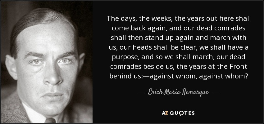 The days, the weeks, the years out here shall come back again, and our dead comrades shall then stand up again and march with us, our heads shall be clear, we shall have a purpose, and so we shall march, our dead comrades beside us, the years at the Front behind us:—against whom, against whom? - Erich Maria Remarque