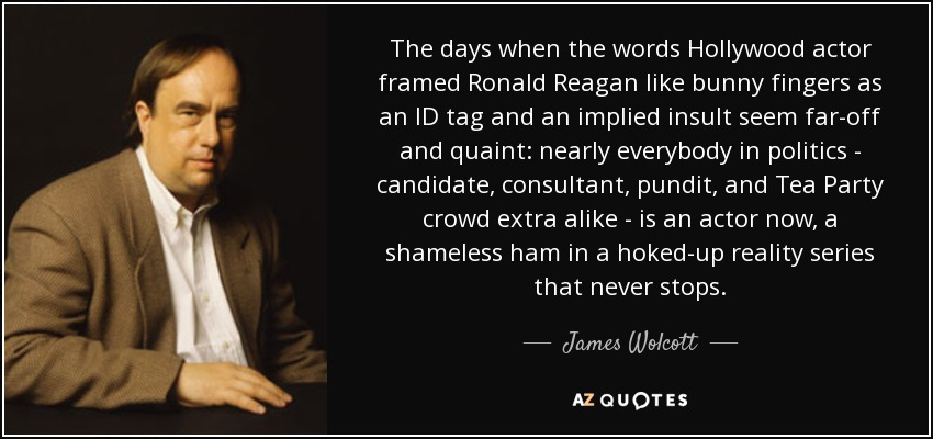 The days when the words Hollywood actor framed Ronald Reagan like bunny fingers as an ID tag and an implied insult seem far-off and quaint: nearly everybody in politics - candidate, consultant, pundit, and Tea Party crowd extra alike - is an actor now, a shameless ham in a hoked-up reality series that never stops. - James Wolcott