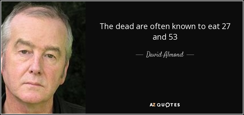 The dead are often known to eat 27 and 53 - David Almond