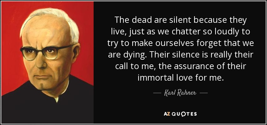 The dead are silent because they live, just as we chatter so loudly to try to make ourselves forget that we are dying. Their silence is really their call to me, the assurance of their immortal love for me. - Karl Rahner