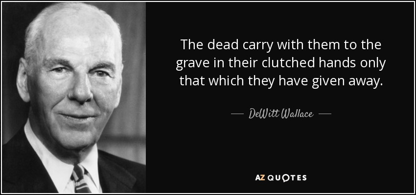 The dead carry with them to the grave in their clutched hands only that which they have given away. - DeWitt Wallace