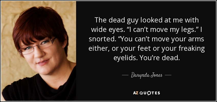 "The dead guy looked at me with wide eyes. ""I can't move my legs."" I snorted. ""You can't move your arms either, or your feet or your freaking eyelids. You're dead. - Darynda Jones"