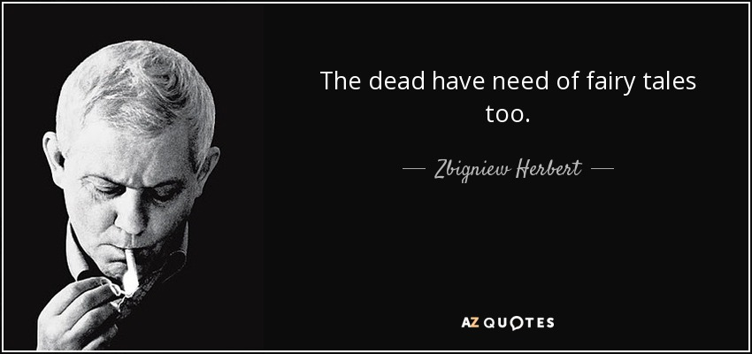 The dead have need of fairy tales too. - Zbigniew Herbert