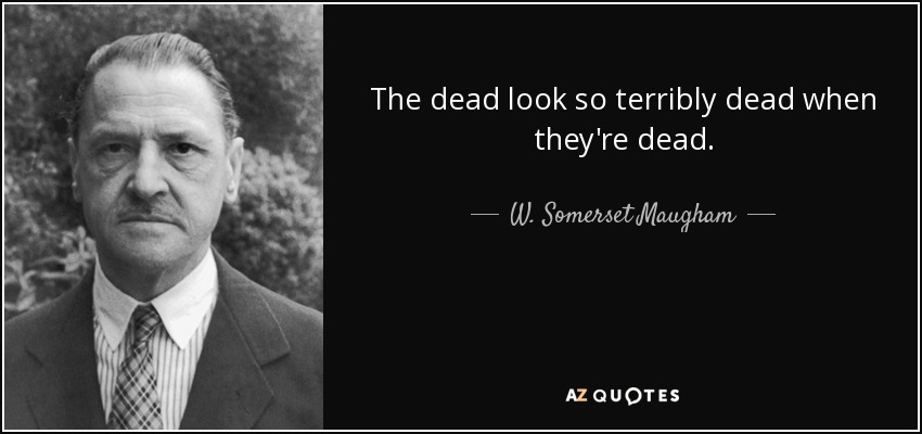 The dead look so terribly dead when they're dead. - W. Somerset Maugham