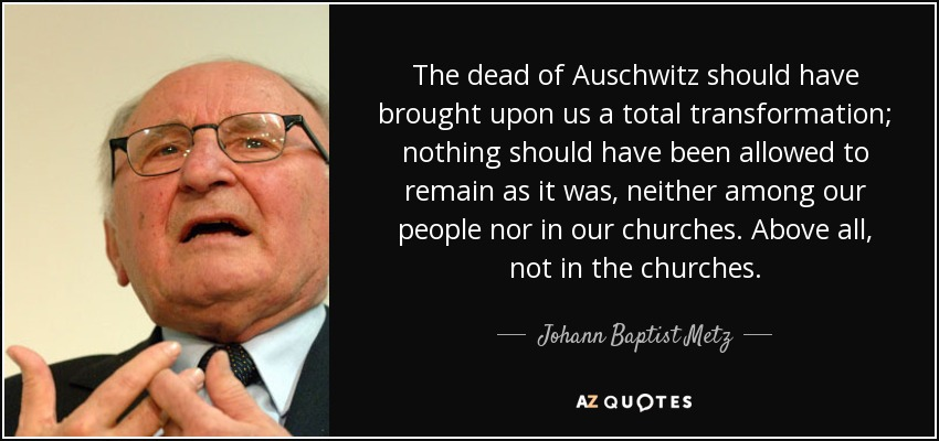 The dead of Auschwitz should have brought upon us a total transformation; nothing should have been allowed to remain as it was, neither among our people nor in our churches. Above all, not in the churches. - Johann Baptist Metz