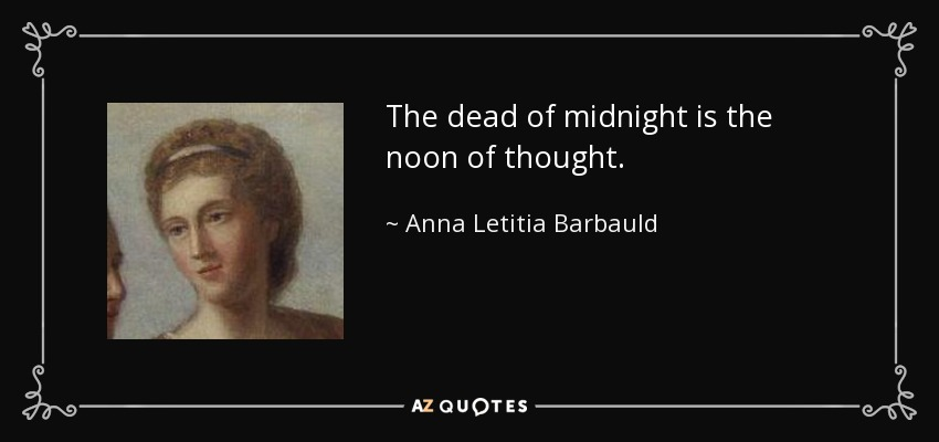 The dead of midnight is the noon of thought. - Anna Letitia Barbauld