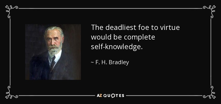 The deadliest foe to virtue would be complete self-knowledge. - F. H. Bradley