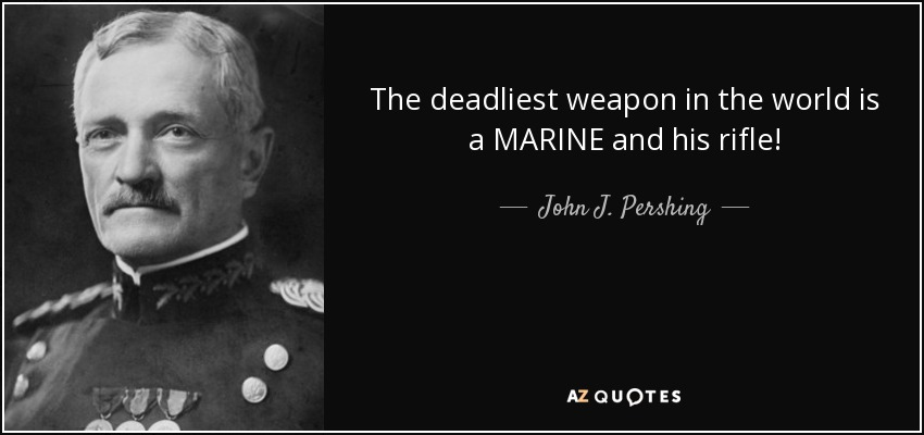 The deadliest weapon in the world is a MARINE and his rifle! - John J. Pershing