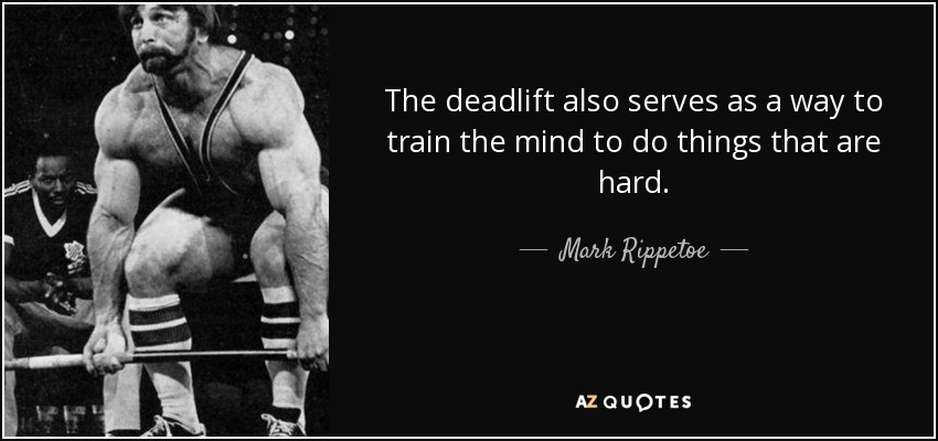 The deadlift also serves as a way to train the mind to do things that are hard. - Mark Rippetoe
