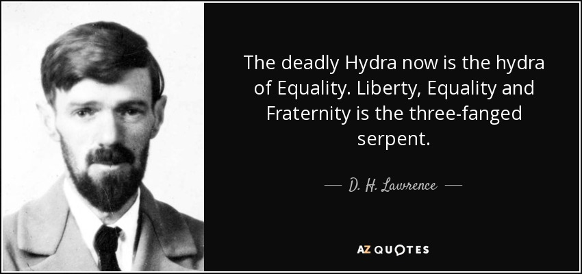 The deadly Hydra now is the hydra of Equality. Liberty, Equality and Fraternity is the three-fanged serpent. - D. H. Lawrence