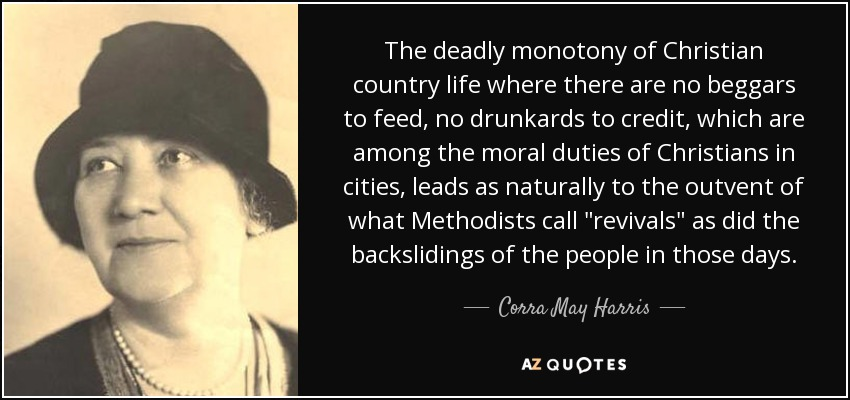 The deadly monotony of Christian country life where there are no beggars to feed, no drunkards to credit, which are among the moral duties of Christians in cities, leads as naturally to the outvent of what Methodists call