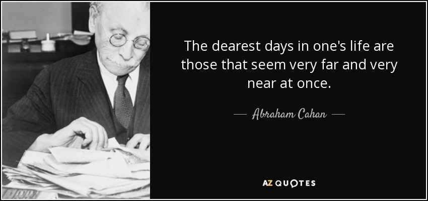 The dearest days in one's life are those that seem very far and very near at once. - Abraham Cahan