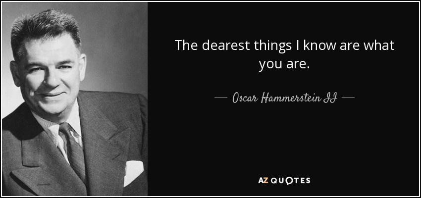 The dearest things I know are what you are. - Oscar Hammerstein II