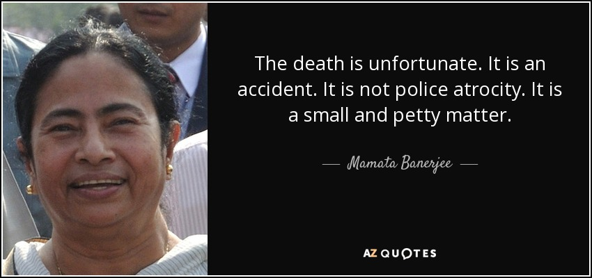 The death is unfortunate. It is an accident. It is not police atrocity . It is a small and petty matter. - Mamata Banerjee