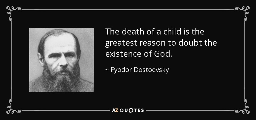 The death of a child is the greatest reason to doubt the existence of God. - Fyodor Dostoevsky