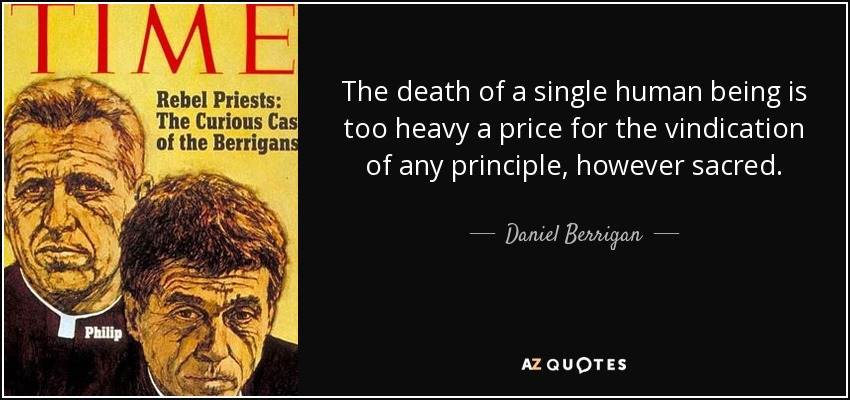 The death of a single human being is too heavy a price for the vindication of any principle, however sacred. - Daniel Berrigan