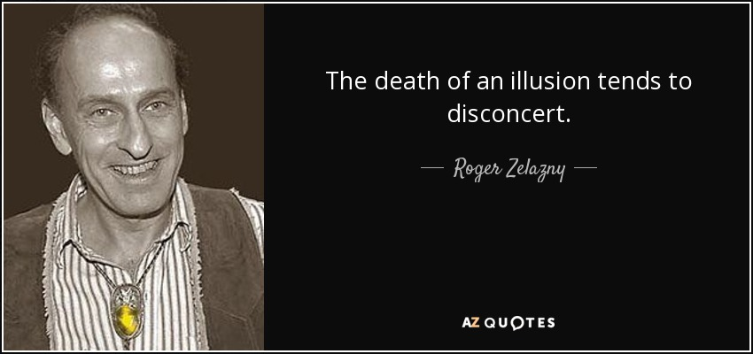 The death of an illusion tends to disconcert. - Roger Zelazny