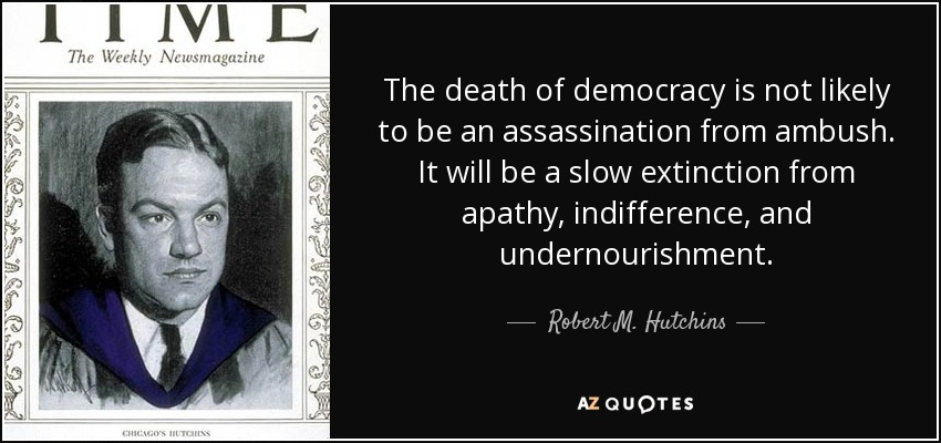 The death of democracy is not likely to be an assassination from ambush. It will be a slow extinction from apathy, indifference, and undernourishment. - Robert M. Hutchins