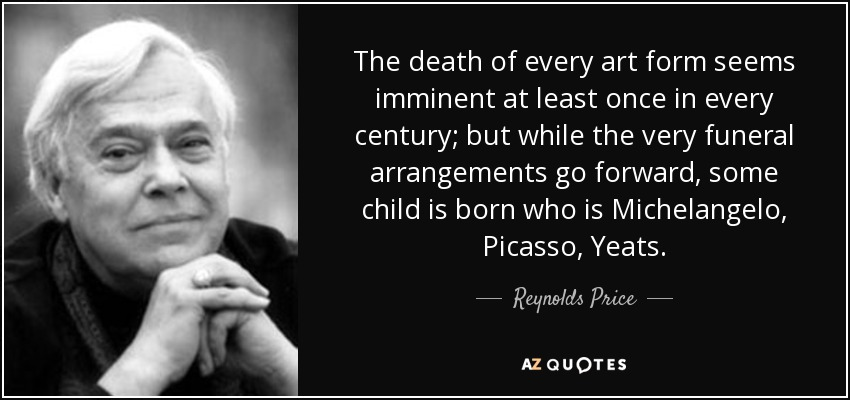 The death of every art form seems imminent at least once in every century; but while the very funeral arrangements go forward, some child is born who is Michelangelo, Picasso, Yeats. - Reynolds Price