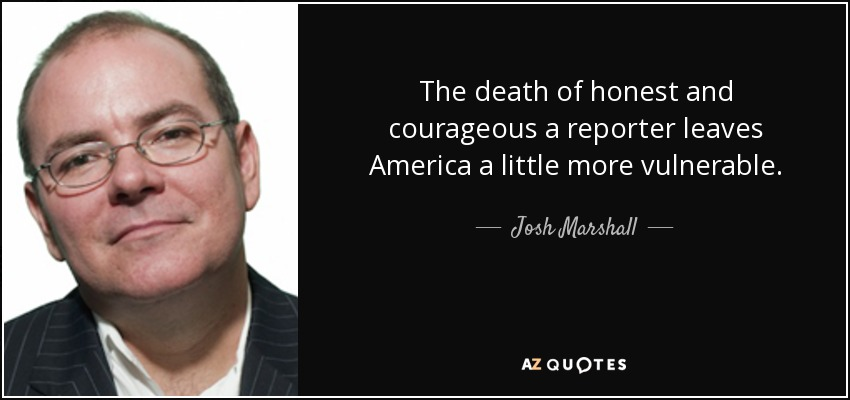The death of honest and courageous a reporter leaves America a little more vulnerable. - Josh Marshall