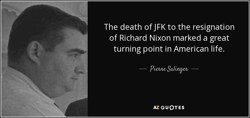 The death of JFK to the resignation of Richard Nixon marked a great turning point in American life. - Pierre Salinger