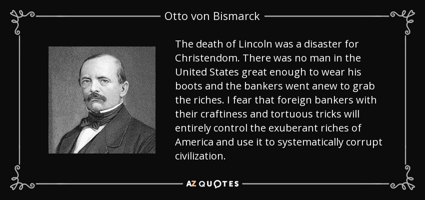 The death of Lincoln was a disaster for Christendom. There was no man in the United States great enough to wear his boots and the bankers went anew to grab the riches. I fear that foreign bankers with their craftiness and tortuous tricks will entirely control the exuberant riches of America and use it to systematically corrupt civilization. - Otto von Bismarck