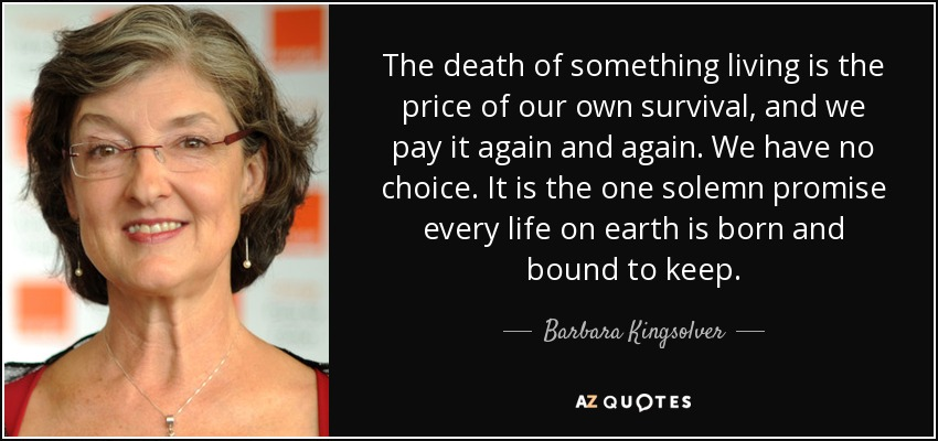 The death of something living is the price of our own survival, and we pay it again and again. We have no choice. It is the one solemn promise every life on earth is born and bound to keep. - Barbara Kingsolver