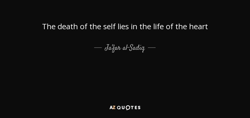 The death of the self lies in the life of the heart - Ja'far al-Sadiq