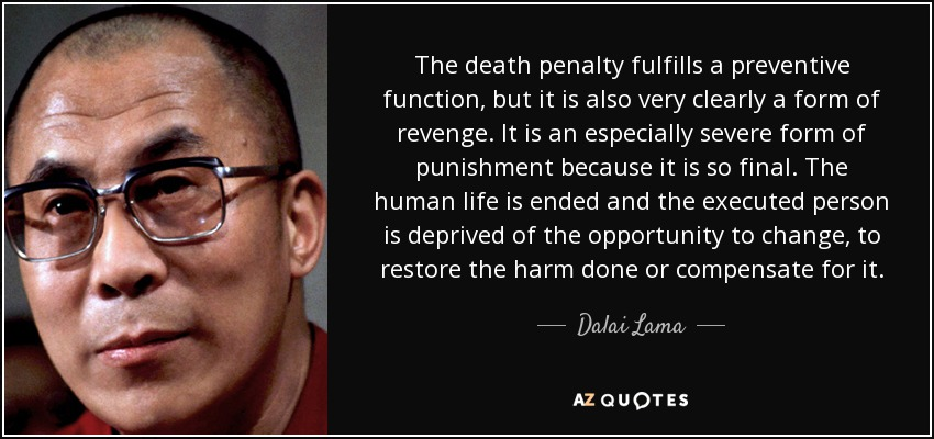 The death penalty fulfills a preventive function, but it is also very clearly a form of revenge. It is an especially severe form of punishment because it is so final. The human life is ended and the executed person is deprived of the opportunity to change, to restore the harm done or compensate for it. - Dalai Lama